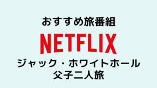おすすめ旅番組 Netflix ジャック・ホワイトホール父子二人旅